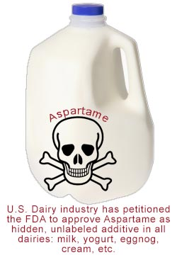 U.S. Dairy industry has petitioned the FDA to approve Aspartame as hidden, unlabeled additive in all dairies: milk, yogurt, eggnog, cream, etc.